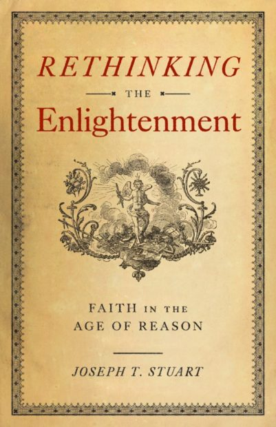 Rethinking the Enlightenment- Faith in the Age of Reason by Joseph T. Stuart